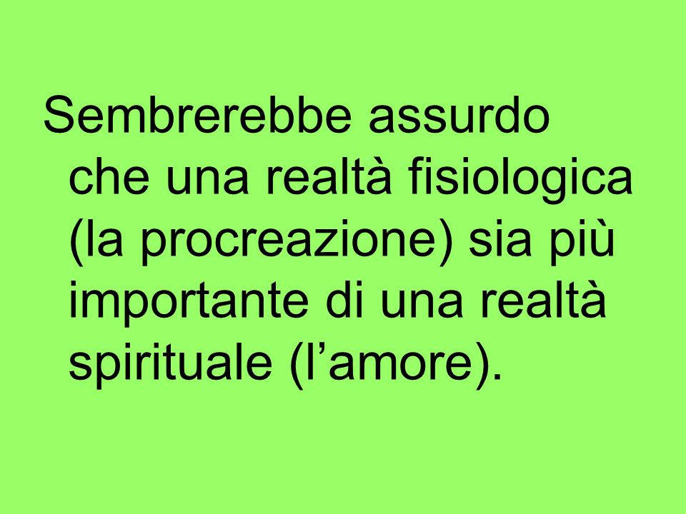 Sembrerebbe assurdo che una realtà fisiologica (la procreazione) sia più importante di una realtà spirituale (l'amore).