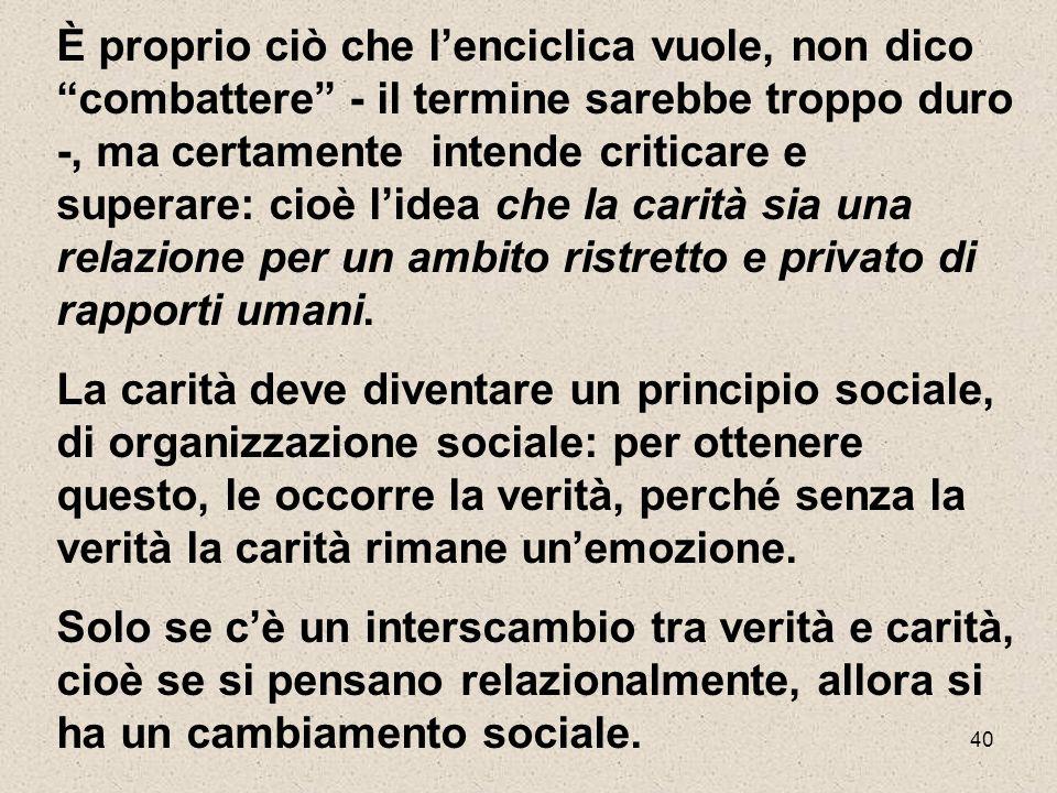 È proprio ciò che l'enciclica vuole, non dico combattere - il termine sarebbe troppo duro -, ma certamente intende criticare e superare: cioè l'idea che la carità sia una relazione per un ambito ristretto e privato di rapporti umani.