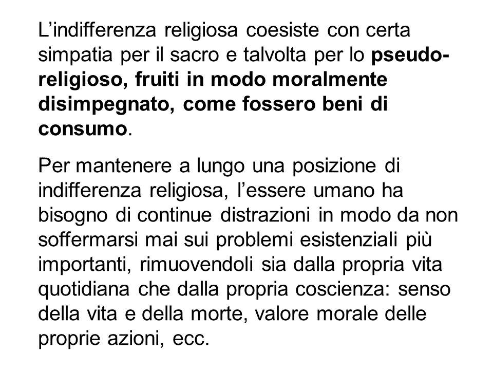 L'indifferenza religiosa coesiste con certa simpatia per il sacro e talvolta per lo pseudo-religioso, fruiti in modo moralmente disimpegnato, come fossero beni di consumo.