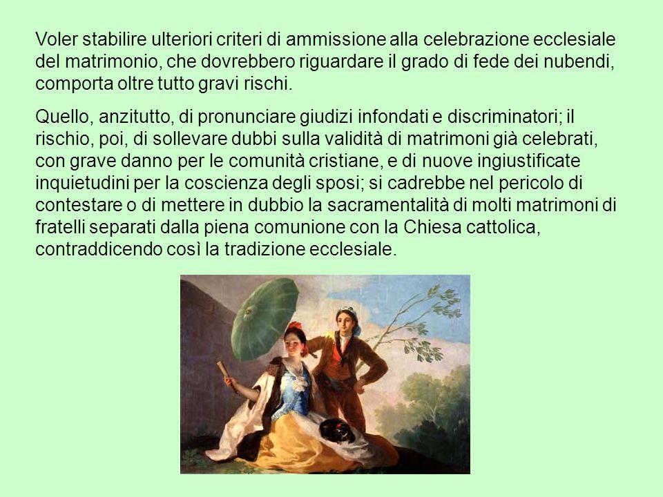 Voler stabilire ulteriori criteri di ammissione alla celebrazione ecclesiale del matrimonio, che dovrebbero riguardare il grado di fede dei nubendi, comporta oltre tutto gravi rischi.