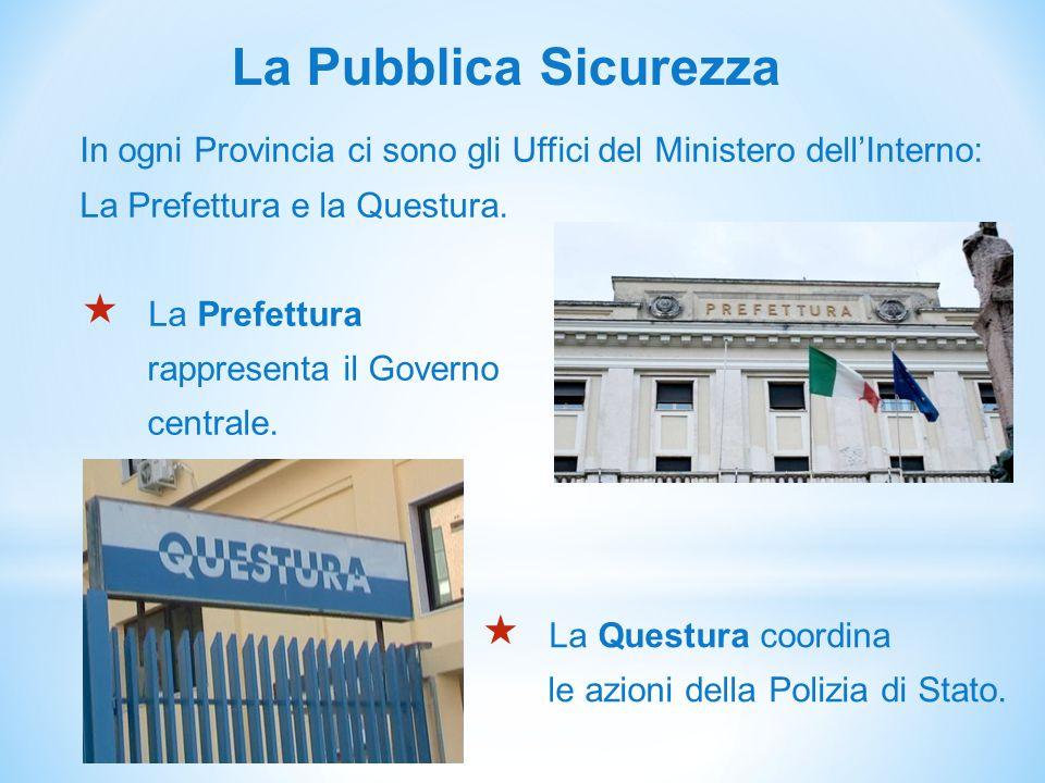 La Pubblica Sicurezza In ogni Provincia ci sono gli Uffici del Ministero dell'Interno: La Prefettura e la Questura.