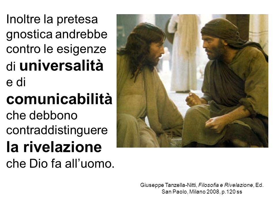 Inoltre la pretesa gnostica andrebbe contro le esigenze di universalità e di comunicabilità che debbono contraddistinguere la rivelazione che Dio fa all'uomo.