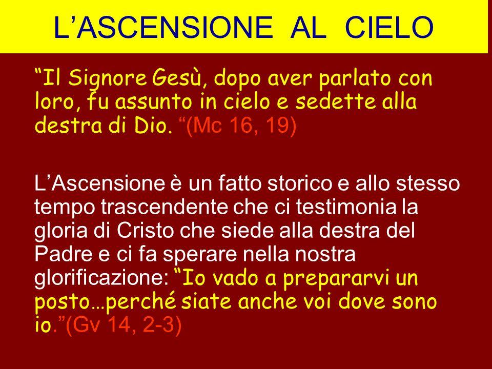 L'ASCENSIONE AL CIELO Il Signore Gesù, dopo aver parlato con loro, fu assunto in cielo e sedette alla destra di Dio. (Mc 16, 19)