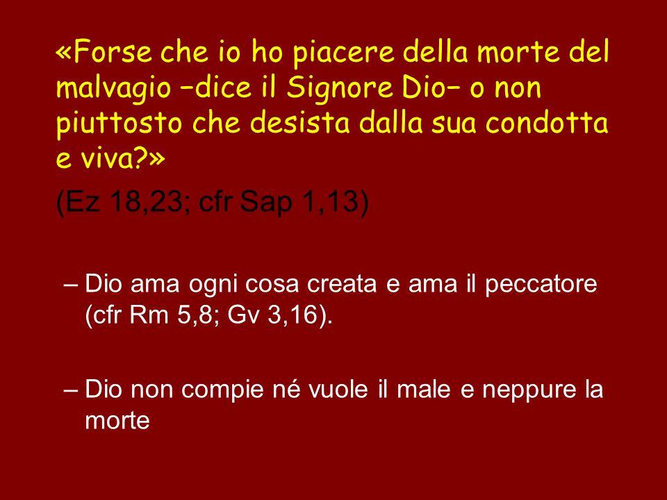 «Forse che io ho piacere della morte del malvagio −dice il Signore Dio− o non piuttosto che desista dalla sua condotta e viva »