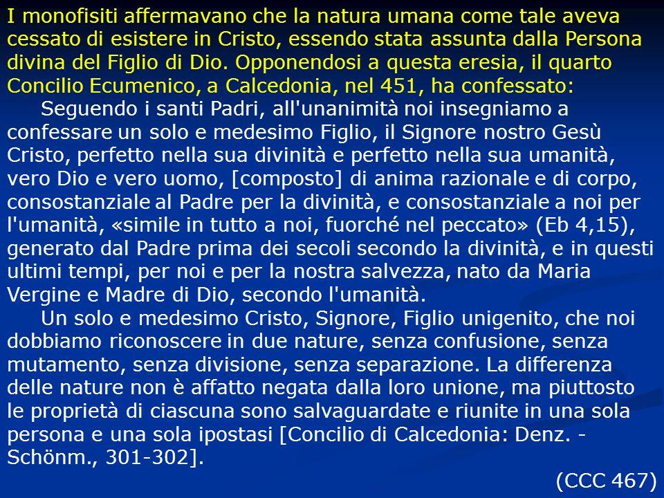 I monofisiti affermavano che la natura umana come tale aveva cessato di esistere in Cristo, essendo stata assunta dalla Persona divina del Figlio di Dio. Opponendosi a questa eresia, il quarto Concilio Ecumenico, a Calcedonia, nel 451, ha confessato: