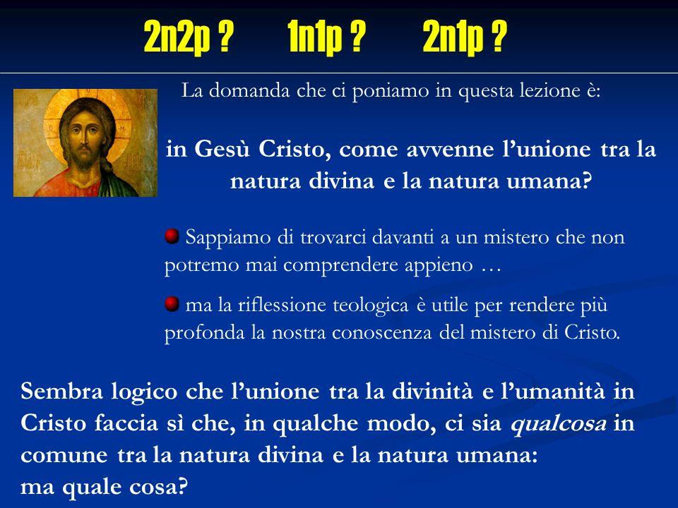 2n2p 1n1p 2n1p La domanda che ci poniamo in questa lezione è: in Gesù Cristo, come avvenne l'unione tra la natura divina e la natura umana