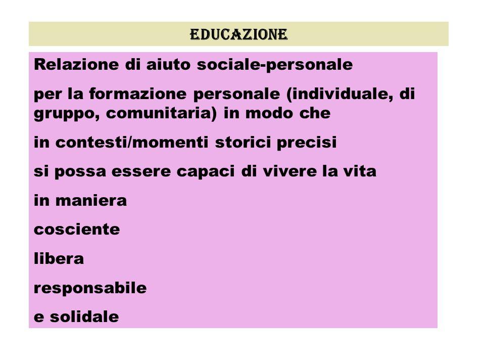 educazione Relazione di aiuto sociale-personale. per la formazione personale (individuale, di gruppo, comunitaria) in modo che.