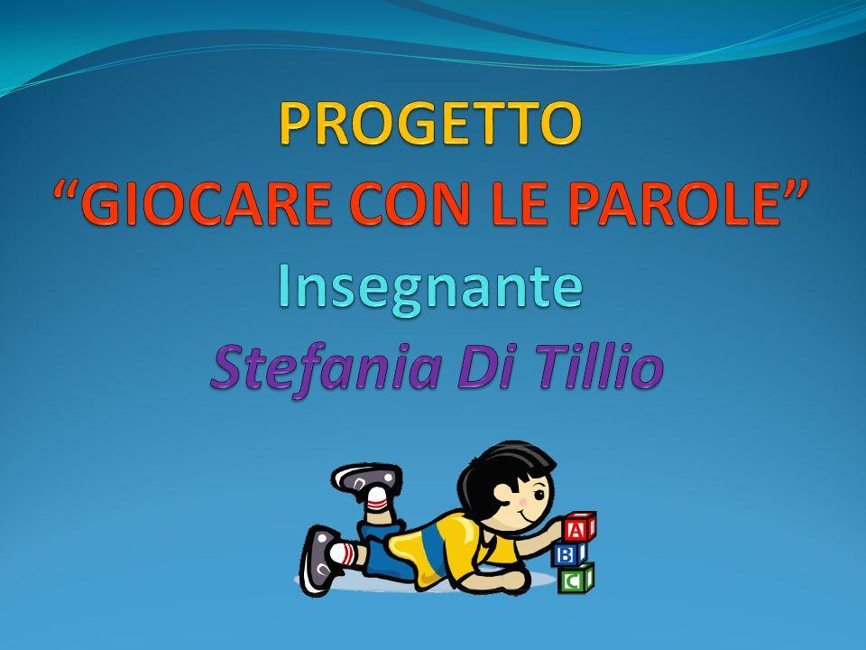 PROGETTO GIOCARE CON LE PAROLE Insegnante Stefania Di Tillio