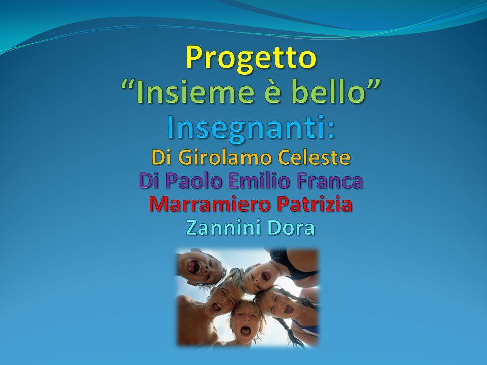 Progetto Insieme è bello Insegnanti: Di Girolamo Celeste Di Paolo Emilio Franca Marramiero Patrizia Zannini Dora