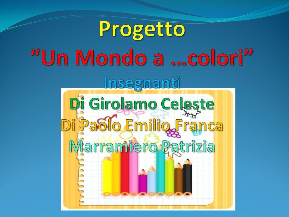 Progetto Un Mondo a …colori Insegnanti Di Girolamo Celeste Di Paolo Emilio Franca Marramiero Patrizia