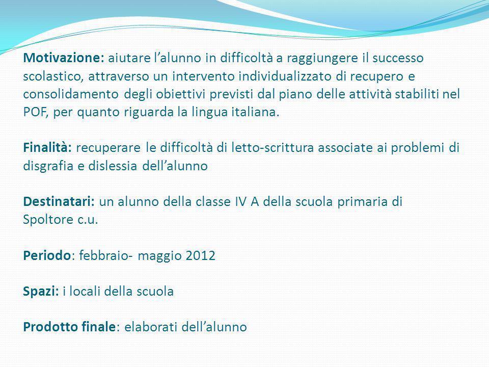 Motivazione: aiutare l'alunno in difficoltà a raggiungere il successo scolastico, attraverso un intervento individualizzato di recupero e consolidamento degli obiettivi previsti dal piano delle attività stabiliti nel POF, per quanto riguarda la lingua italiana.