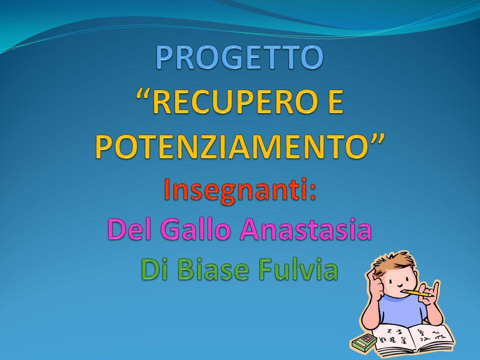 PROGETTO RECUPERO E POTENZIAMENTO Insegnanti: Del Gallo Anastasia Di Biase Fulvia