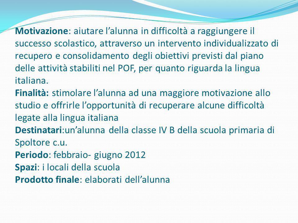 Motivazione: aiutare l'alunna in difficoltà a raggiungere il successo scolastico, attraverso un intervento individualizzato di recupero e consolidamento degli obiettivi previsti dal piano delle attività stabiliti nel POF, per quanto riguarda la lingua italiana.