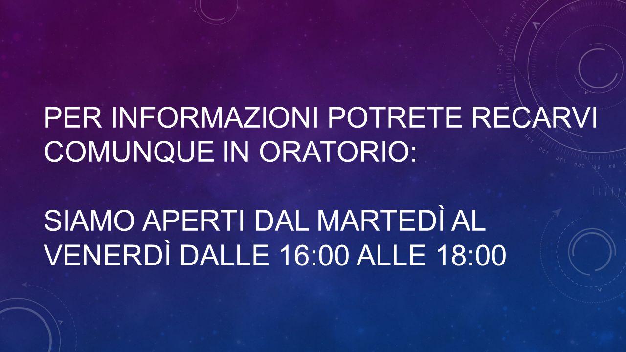 Per informazioni potrete recarvi comunque in oratorio: siamo aperti dal martedì al venerdì dalle 16:00 alle 18:00