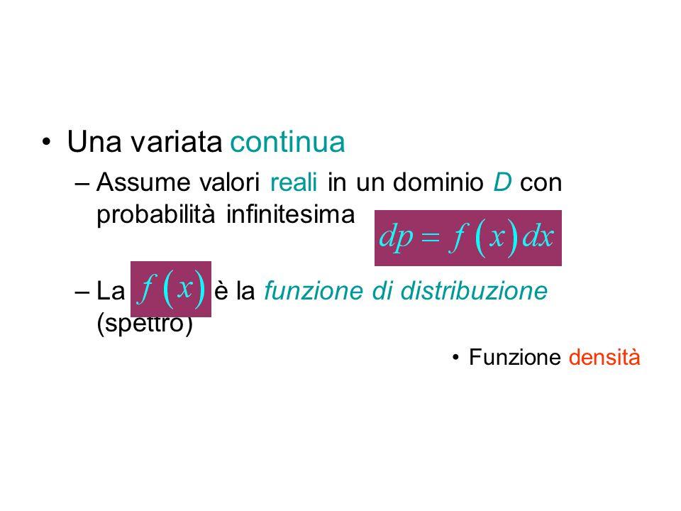 Una variata continua Assume valori reali in un dominio D con probabilità infinitesima. La è la funzione di distribuzione (spettro)