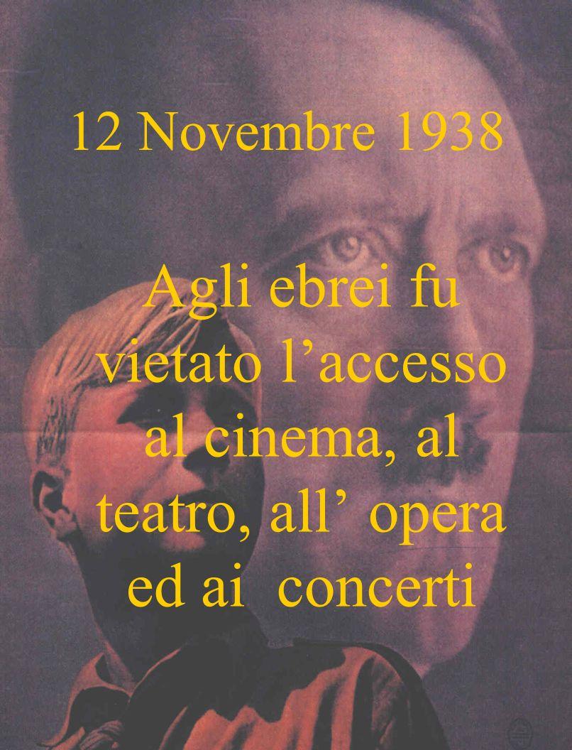 12 Novembre 1938 Agli ebrei fu vietato l'accesso al cinema, al teatro, all' opera ed ai concerti