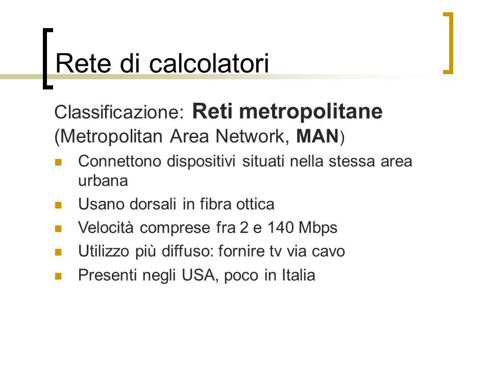 Rete di calcolatori Classificazione: Reti metropolitane (Metropolitan Area Network, MAN) Connettono dispositivi situati nella stessa area urbana.