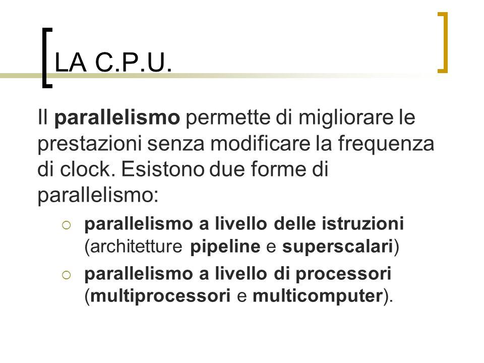 LA C.P.U. Il parallelismo permette di migliorare le prestazioni senza modificare la frequenza di clock. Esistono due forme di parallelismo:
