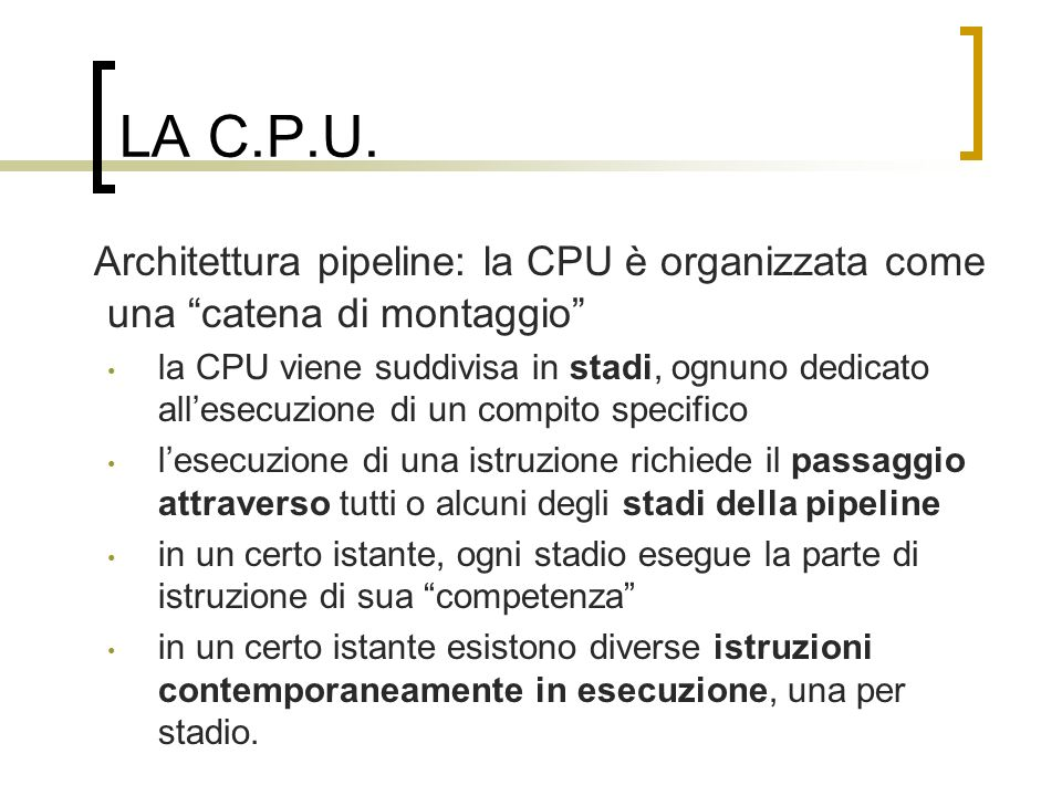LA C.P.U. Architettura pipeline: la CPU è organizzata come una catena di montaggio