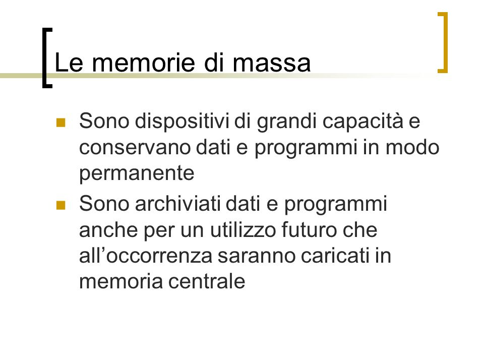 Le memorie di massa Sono dispositivi di grandi capacità e conservano dati e programmi in modo permanente.