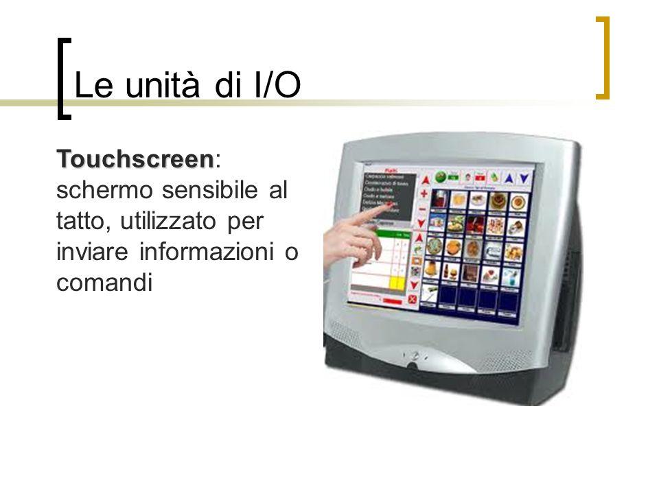 Le unità di I/O Touchscreen: schermo sensibile al tatto, utilizzato per inviare informazioni o comandi.