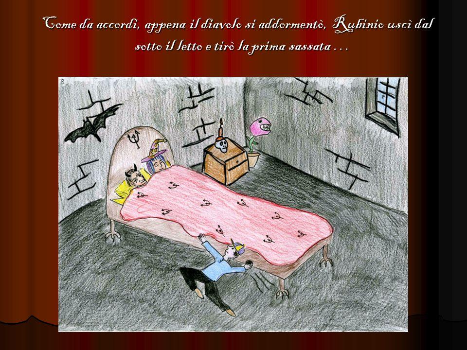 Come da accordi, appena il diavolo si addormentò, Rubinio uscì dal sotto il letto e tirò la prima sassata …