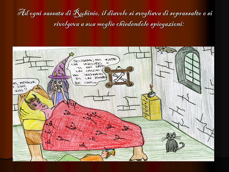 Ad ogni sassata di Rubinio, il diavolo si svegliava di soprassalto e si rivolgeva a sua moglie chiedendole spiegazioni:
