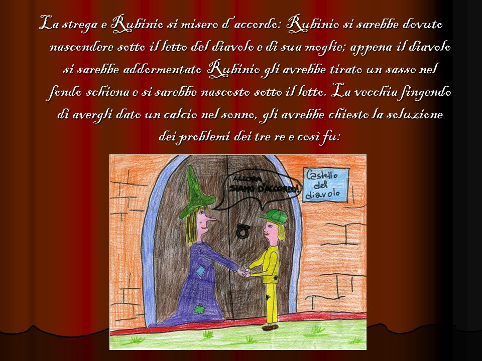 La strega e Rubinio si misero d'accordo: Rubinio si sarebbe dovuto nascondere sotto il letto del diavolo e di sua moglie; appena il diavolo si sarebbe addormentato Rubinio gli avrebbe tirato un sasso nel fondo schiena e si sarebbe nascosto sotto il letto.