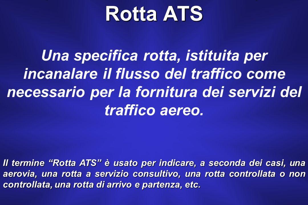Rotta ATS Una specifica rotta, istituita per incanalare il flusso del traffico come necessario per la fornitura dei servizi del traffico aereo.