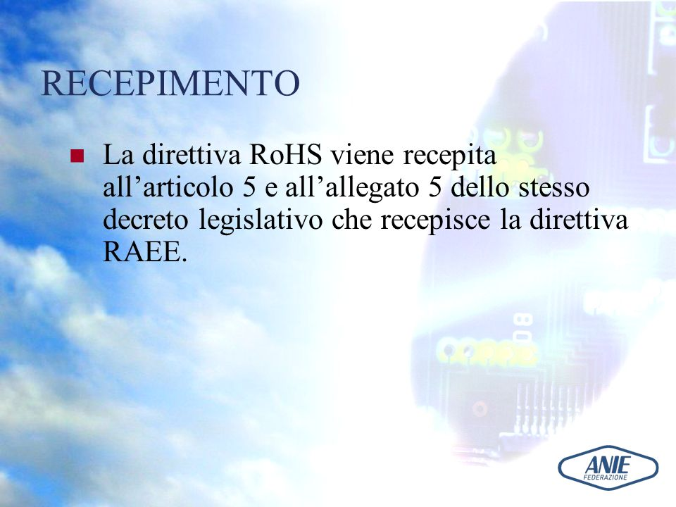 RECEPIMENTO La direttiva RoHS viene recepita all'articolo 5 e all'allegato 5 dello stesso decreto legislativo che recepisce la direttiva RAEE.