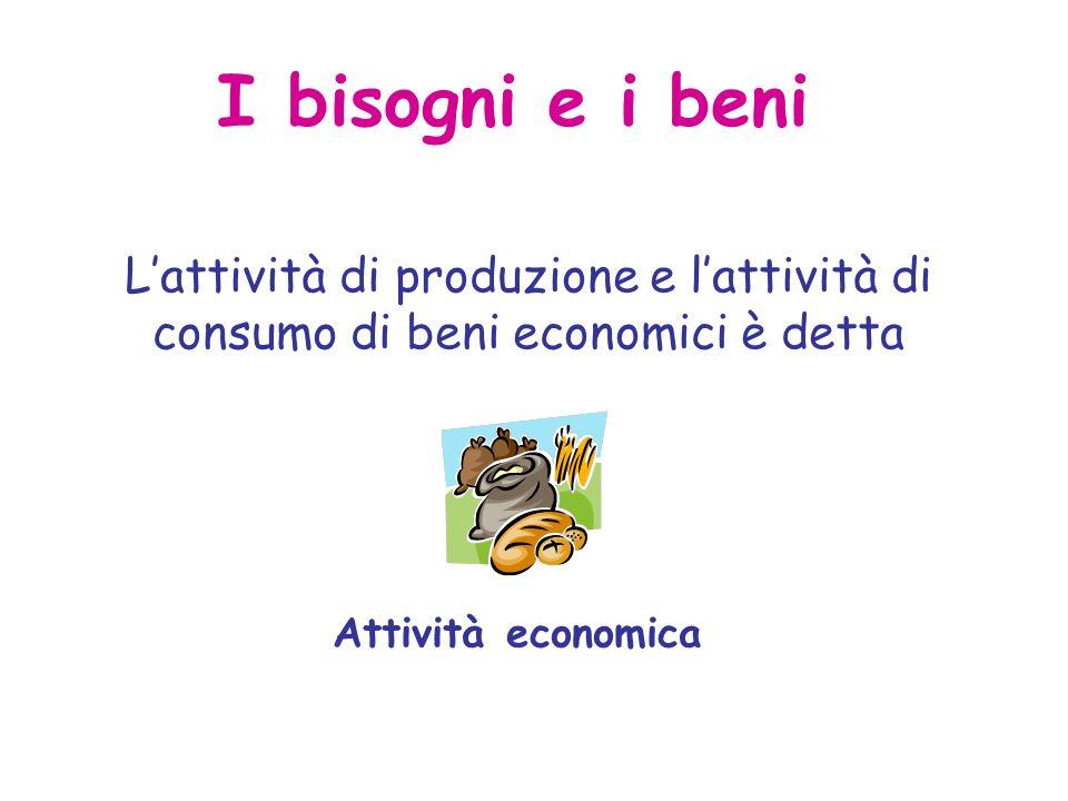 I bisogni e i beni L'attività di produzione e l'attività di consumo di beni economici è detta.