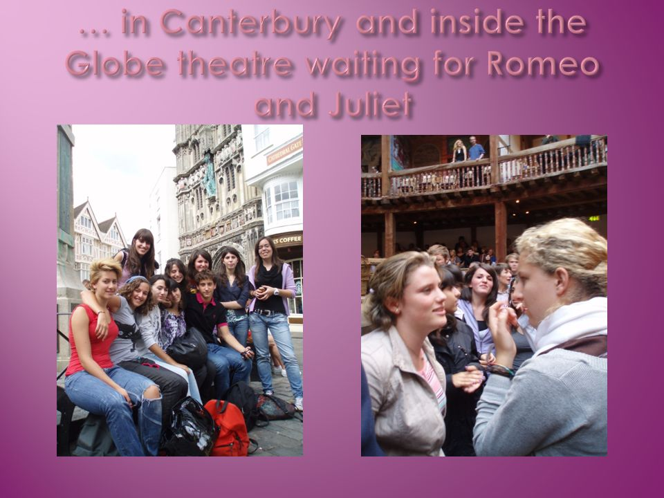 … in Canterbury and inside the Globe theatre waiting for Romeo and Juliet