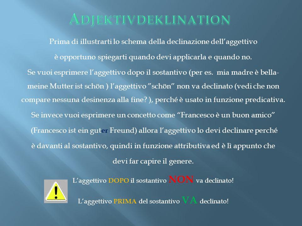 Adjektivdeklination Prima di illustrarti lo schema della declinazione dell'aggettivo. è opportuno spiegarti quando devi applicarla e quando no.