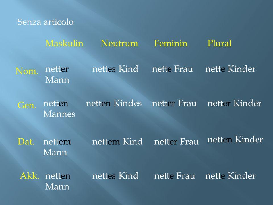 Senza articolo Maskulin. Neutrum. Feminin. Plural. netter Mann. nettes Kind. nette Frau. nette Kinder.