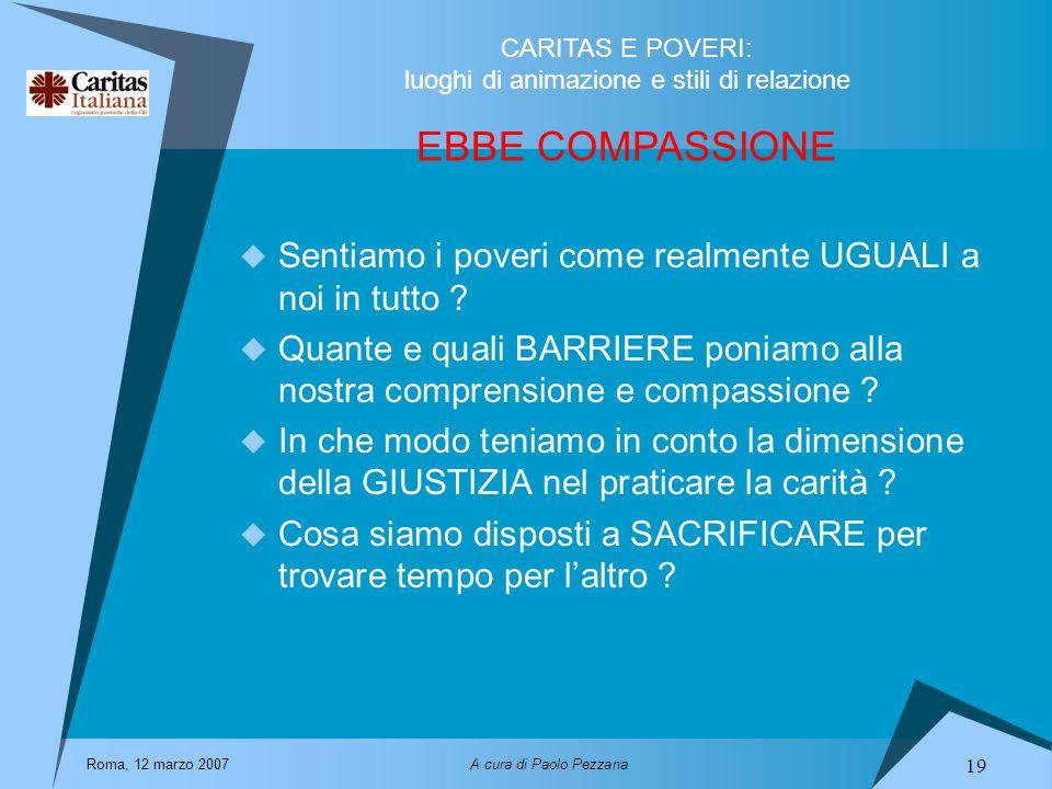 EBBE COMPASSIONE Sentiamo i poveri come realmente UGUALI a noi in tutto Quante e quali BARRIERE poniamo alla nostra comprensione e compassione