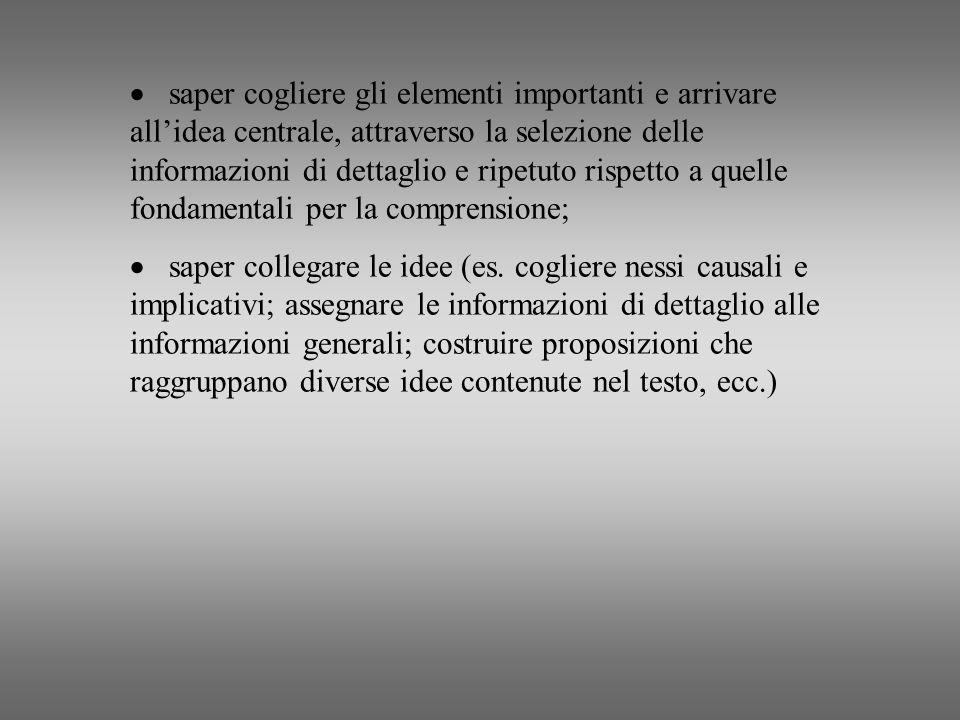 · saper cogliere gli elementi importanti e arrivare all'idea centrale, attraverso la selezione delle informazioni di dettaglio e ripetuto rispetto a quelle fondamentali per la comprensione;