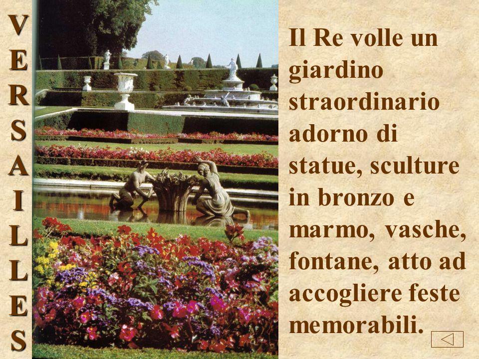 VERSAI LLES Il Re volle un giardino straordinario adorno di statue, sculture in bronzo e marmo, vasche, fontane, atto ad accogliere feste memorabili.
