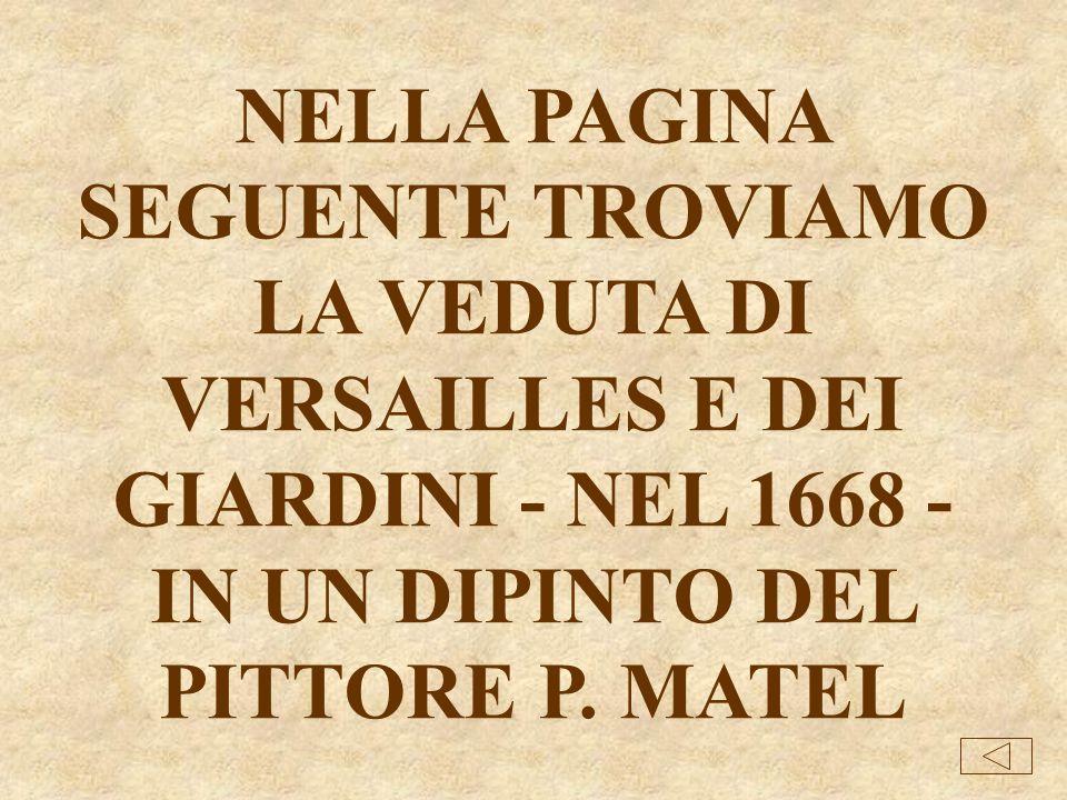 NELLA PAGINA SEGUENTE TROVIAMO LA VEDUTA DI VERSAILLES E DEI GIARDINI - NEL 1668 - IN UN DIPINTO DEL PITTORE P.