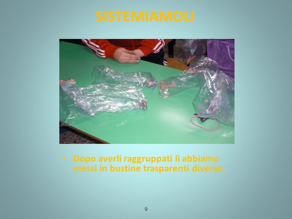 SISTEMIAMOLI Dopo averli raggruppati li abbiamo messi in bustine trasparenti diverse. 9