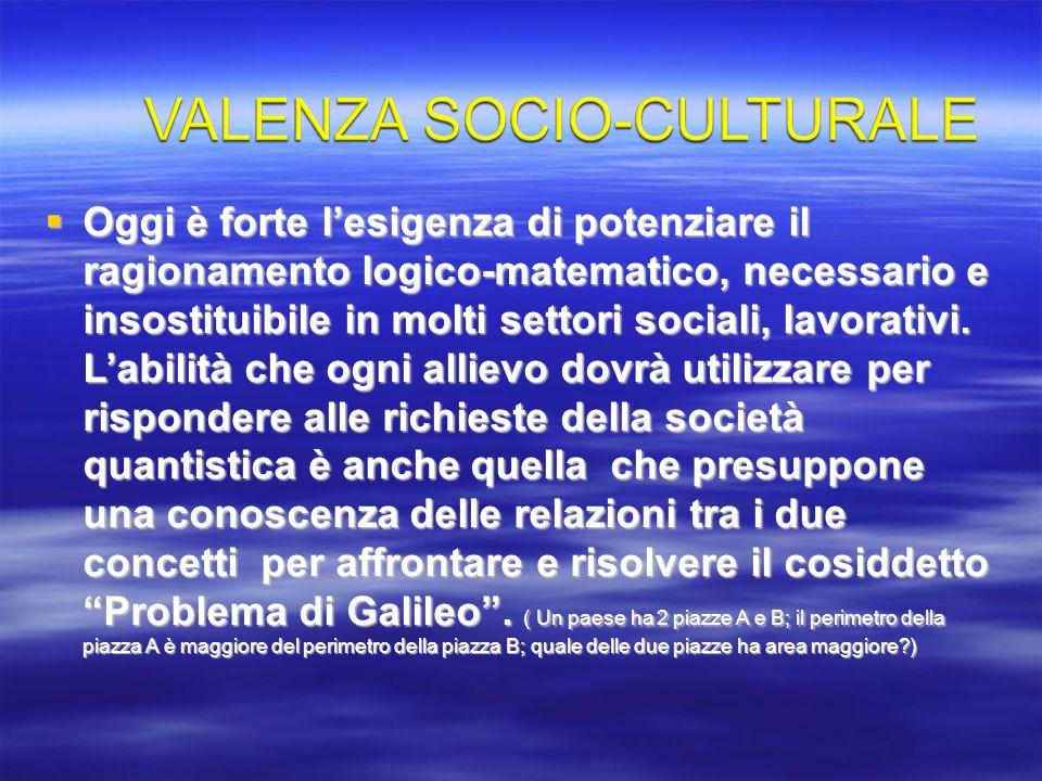 Oggi è forte l'esigenza di potenziare il ragionamento logico-matematico, necessario e insostituibile in molti settori sociali, lavorativi. L'abilità che ogni allievo dovrà utilizzare per rispondere alle richieste della società quantistica è anche quella che presuppone una conoscenza delle relazioni tra i due concetti per affrontare e risolvere il cosiddetto Problema di Galileo . ( Un paese ha 2 piazze A e B; il perimetro della piazza A è maggiore del perimetro della piazza B; quale delle due piazze ha area maggiore )