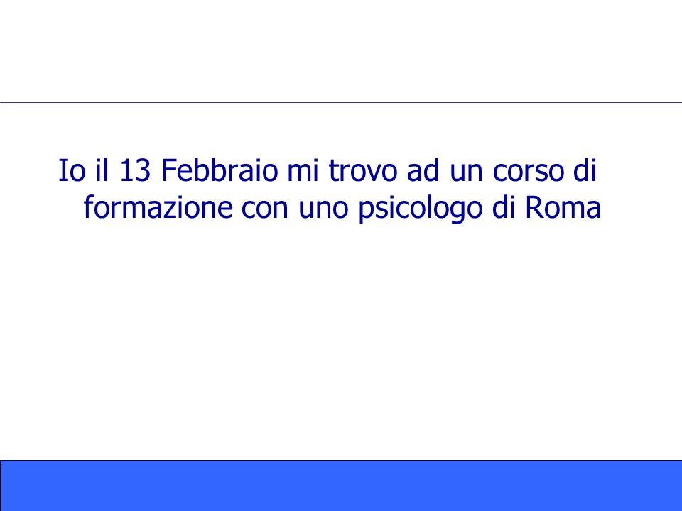 Io il 13 Febbraio mi trovo ad un corso di formazione con uno psicologo di Roma