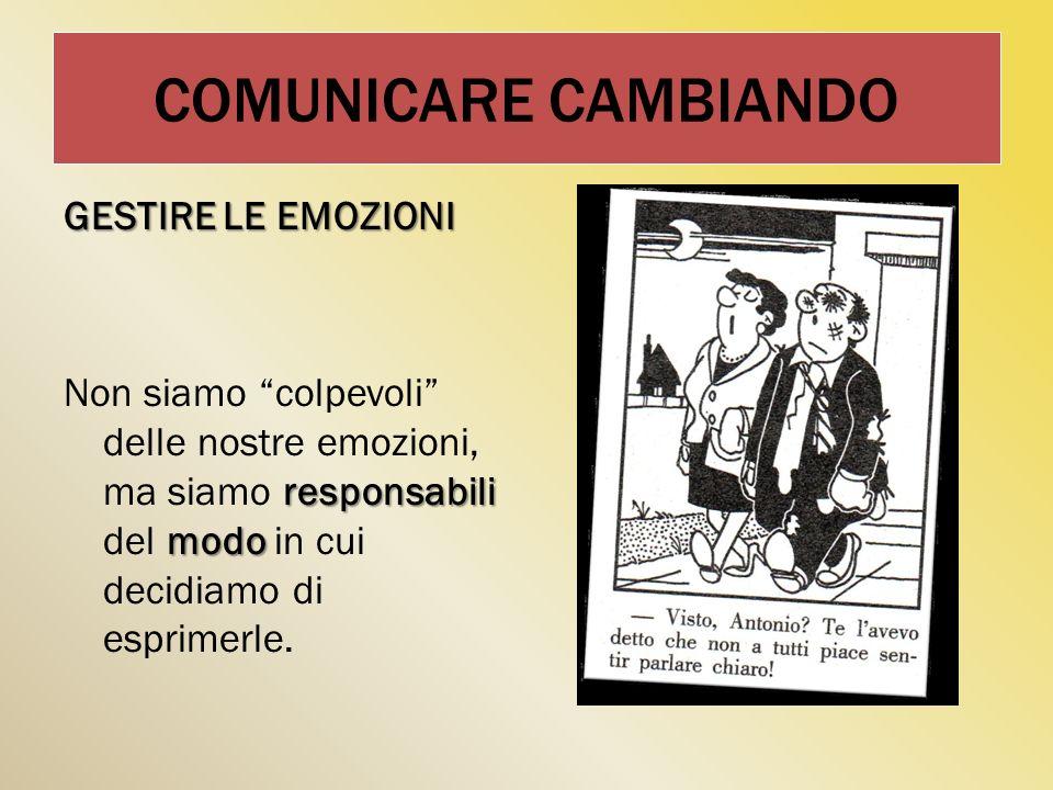 COMUNICARE CAMBIANDO GESTIRE LE EMOZIONI Non siamo colpevoli delle nostre emozioni, ma siamo responsabili del modo in cui decidiamo di esprimerle.