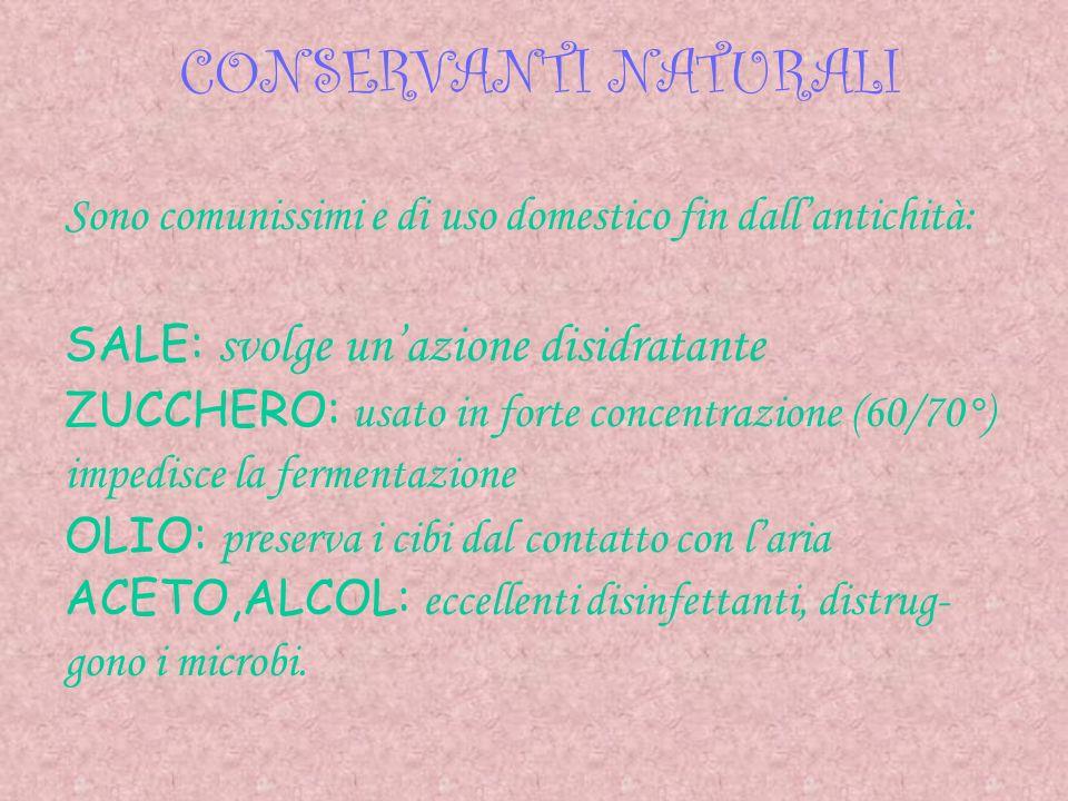 CONSERVANTI NATURALI Sono comunissimi e di uso domestico fin dall'antichità: SALE: svolge un'azione disidratante.