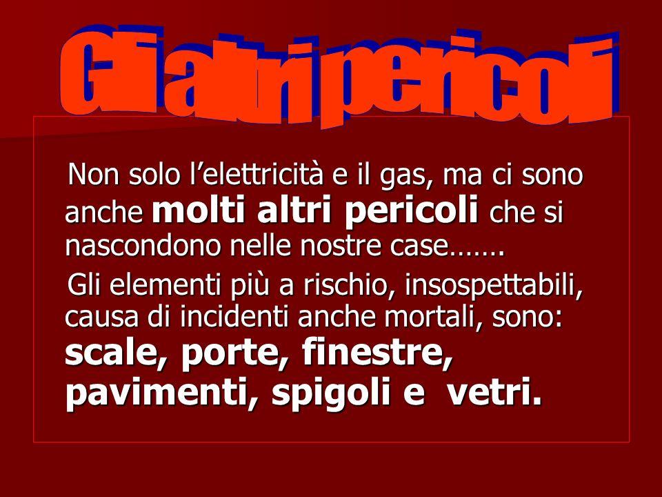 Gli altri pericoli Non solo l'elettricità e il gas, ma ci sono anche molti altri pericoli che si nascondono nelle nostre case…….