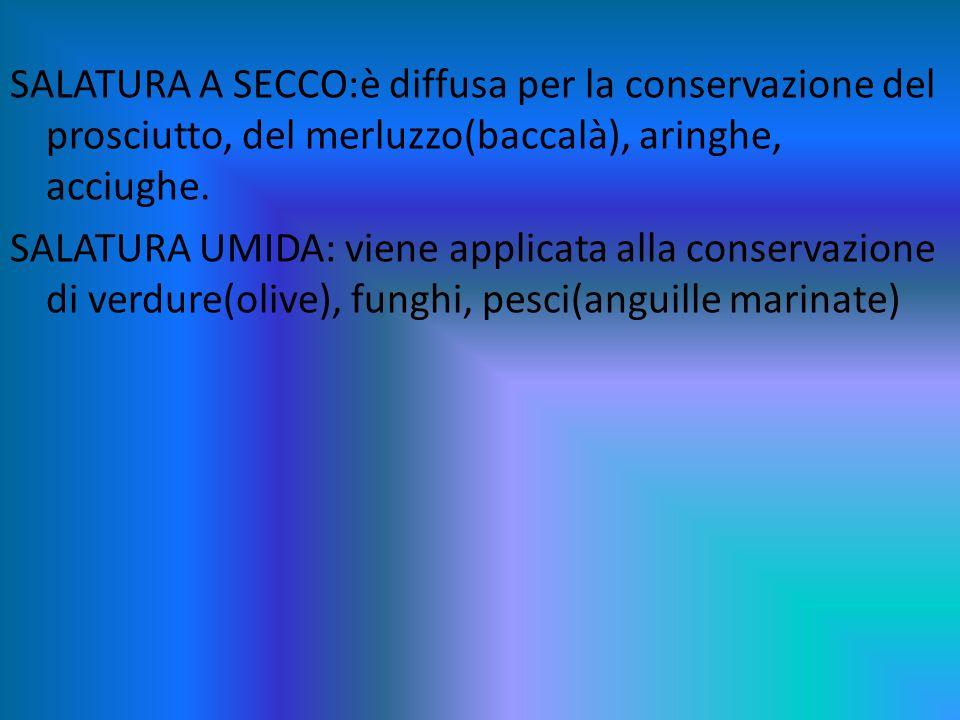 SALATURA A SECCO:è diffusa per la conservazione del prosciutto, del merluzzo(baccalà), aringhe, acciughe.