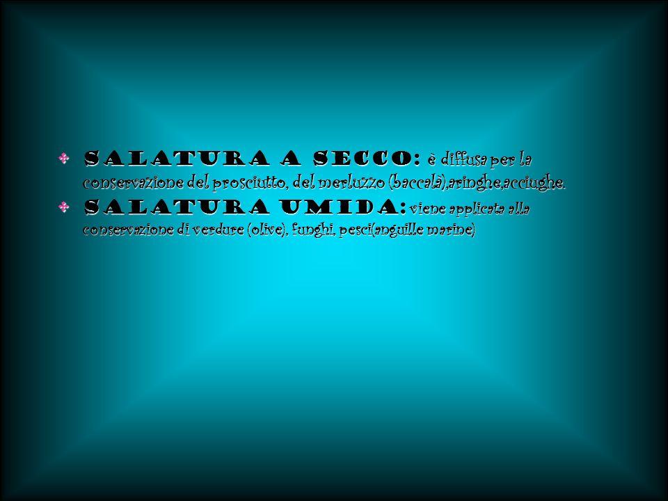 Salatura a secco: è diffusa per la conservazione del prosciutto, del merluzzo (baccalà),aringhe,acciughe.