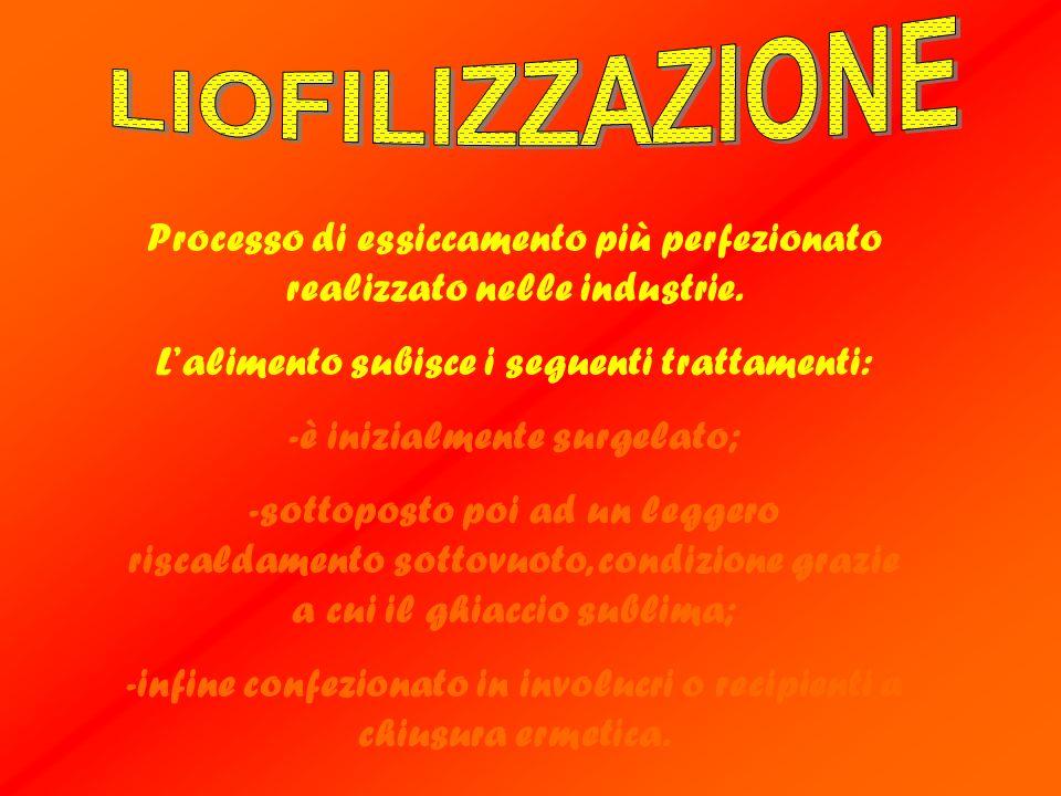 LIOFILIZZAZIONE Processo di essiccamento più perfezionato realizzato nelle industrie. L'alimento subisce i seguenti trattamenti:
