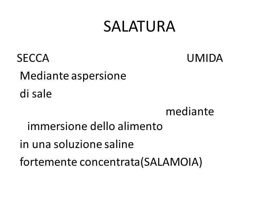 SALATURA SECCA UMIDA Mediante aspersione di sale mediante immersione dello alimento in una soluzione saline fortemente concentrata(SALAMOIA)