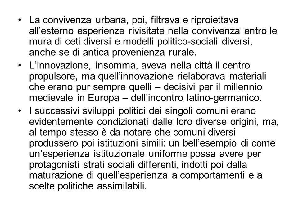 La convivenza urbana, poi, filtrava e riproiettava all'esterno esperienze rivisitate nella convivenza entro le mura di ceti diversi e modelli politico-sociali diversi, anche se di antica provenienza rurale.