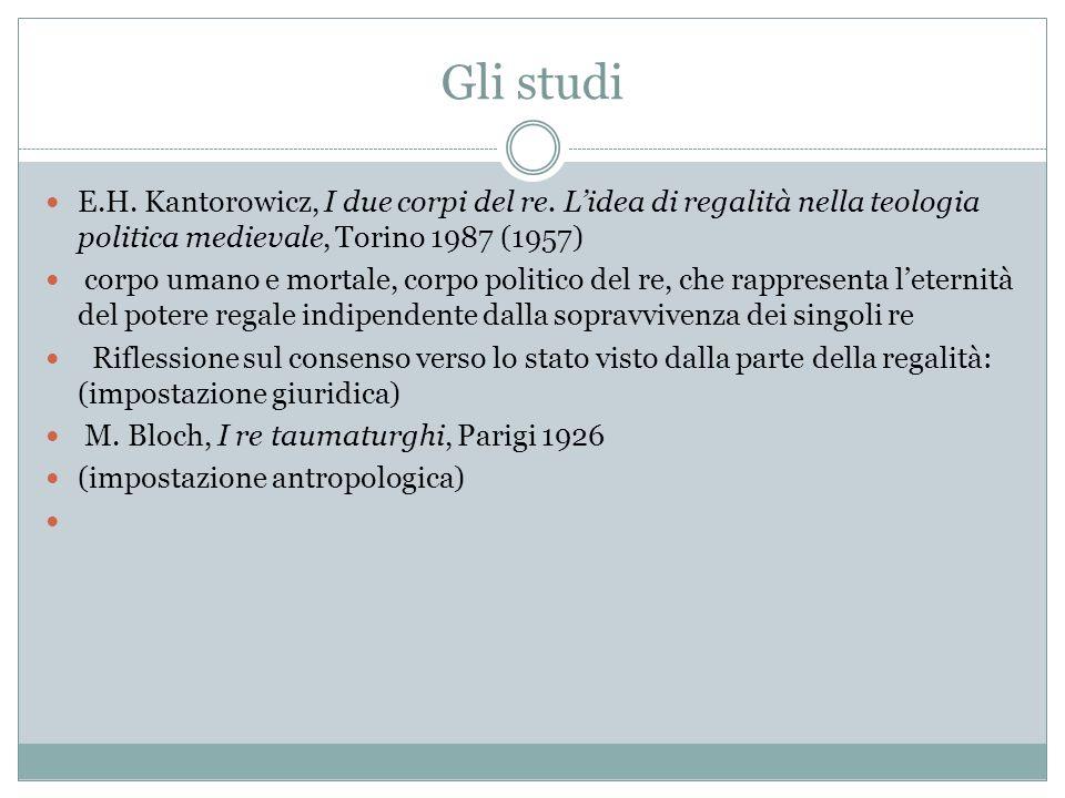 Gli studi E.H. Kantorowicz, I due corpi del re. L'idea di regalità nella teologia politica medievale, Torino 1987 (1957)
